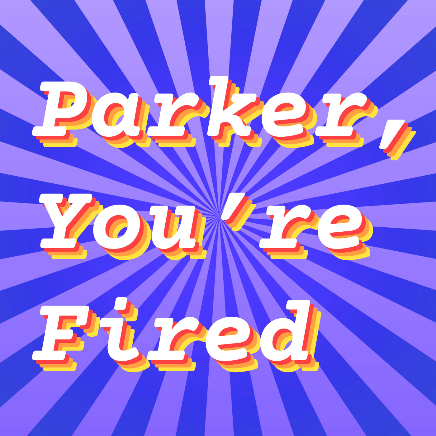 Parker You're Fired » Podcast Episodes
